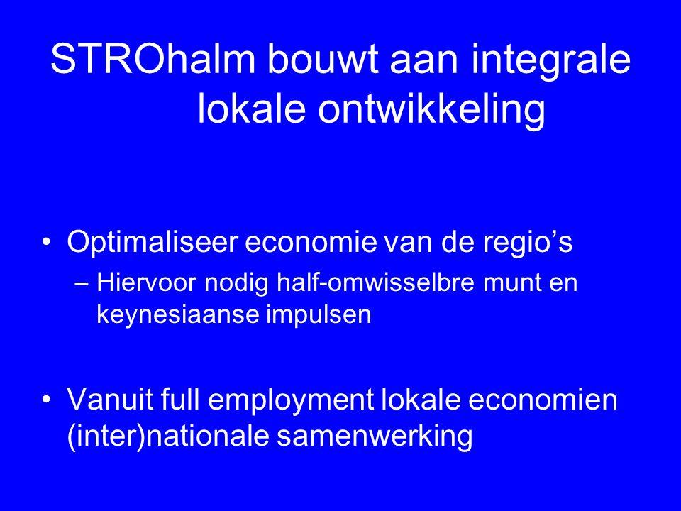 STROhalm bouwt aan integrale lokale ontwikkeling Optimaliseer economie van de regio's –Hiervoor nodig half-omwisselbre munt en keynesiaanse impulsen Vanuit full employment lokale economien (inter)nationale samenwerking