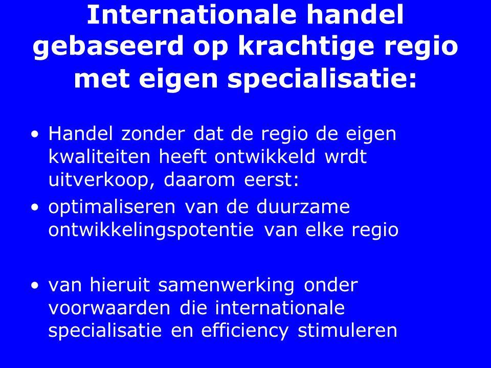 Internationale handel gebaseerd op krachtige regio met eigen specialisatie: Handel zonder dat de regio de eigen kwaliteiten heeft ontwikkeld wrdt uitverkoop, daarom eerst: optimaliseren van de duurzame ontwikkelingspotentie van elke regio van hieruit samenwerking onder voorwaarden die internationale specialisatie en efficiency stimuleren