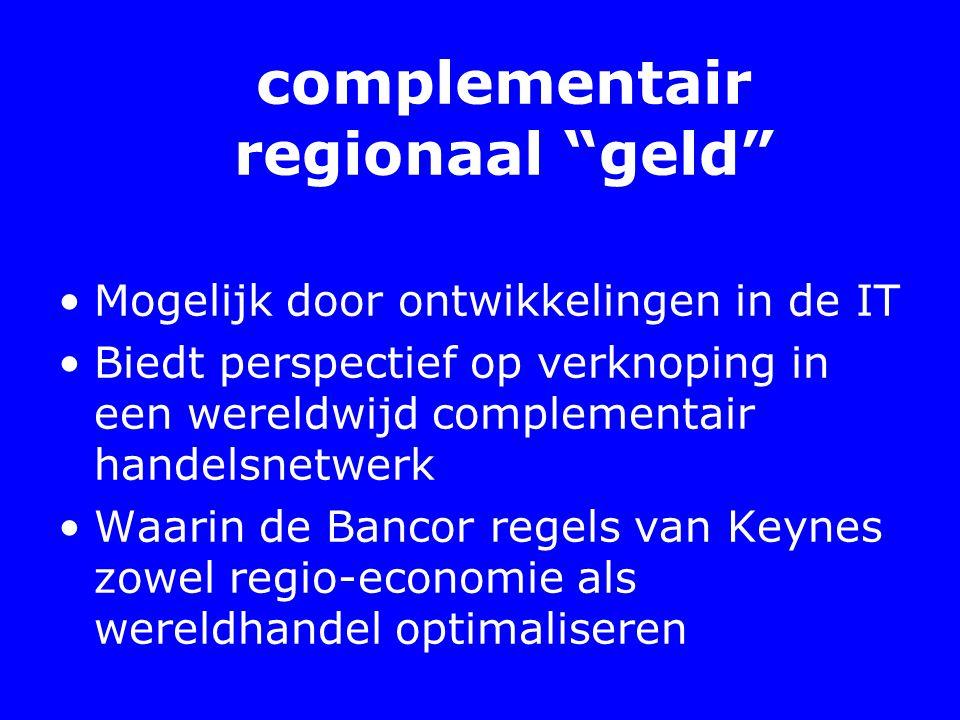 complementair regionaal geld Mogelijk door ontwikkelingen in de IT Biedt perspectief op verknoping in een wereldwijd complementair handelsnetwerk Waarin de Bancor regels van Keynes zowel regio-economie als wereldhandel optimaliseren
