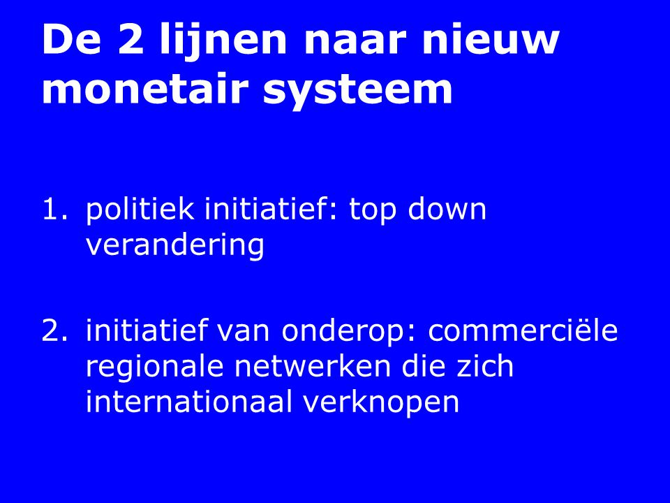 De 2 lijnen naar nieuw monetair systeem 1.politiek initiatief: top down verandering 2.initiatief van onderop: commerciële regionale netwerken die zich internationaal verknopen