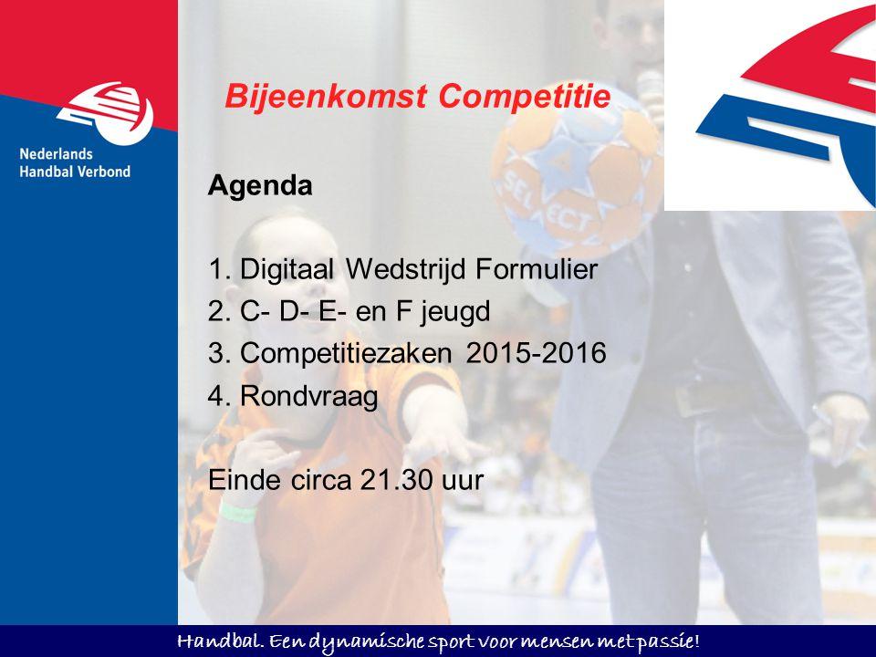Handbal. Een dynamische sport voor mensen met passie! Bijeenkomst Competitie Agenda 1. Digitaal Wedstrijd Formulier 2. C- D- E- en F jeugd 3. Competit