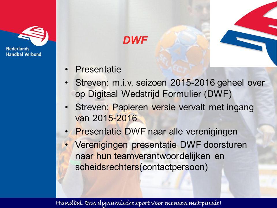 Handbal. Een dynamische sport voor mensen met passie! Presentatie Streven: m.i.v. seizoen 2015-2016 geheel over op Digitaal Wedstrijd Formulier (DWF)