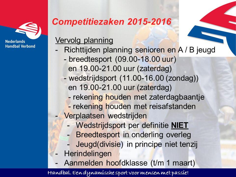 Handbal. Een dynamische sport voor mensen met passie! Competitiezaken 2015-2016 Vervolg planning -Richttijden planning senioren en A / B jeugd - breed
