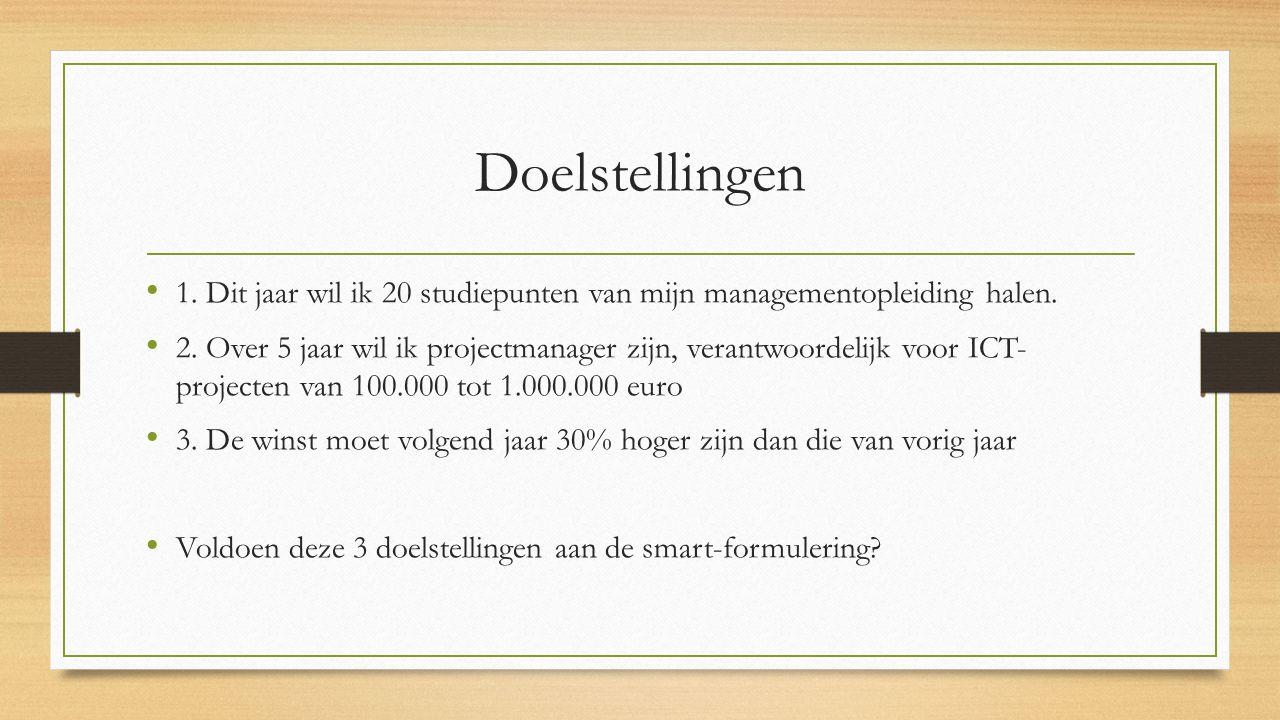 Doelstellingen 1. Dit jaar wil ik 20 studiepunten van mijn managementopleiding halen. 2. Over 5 jaar wil ik projectmanager zijn, verantwoordelijk voor
