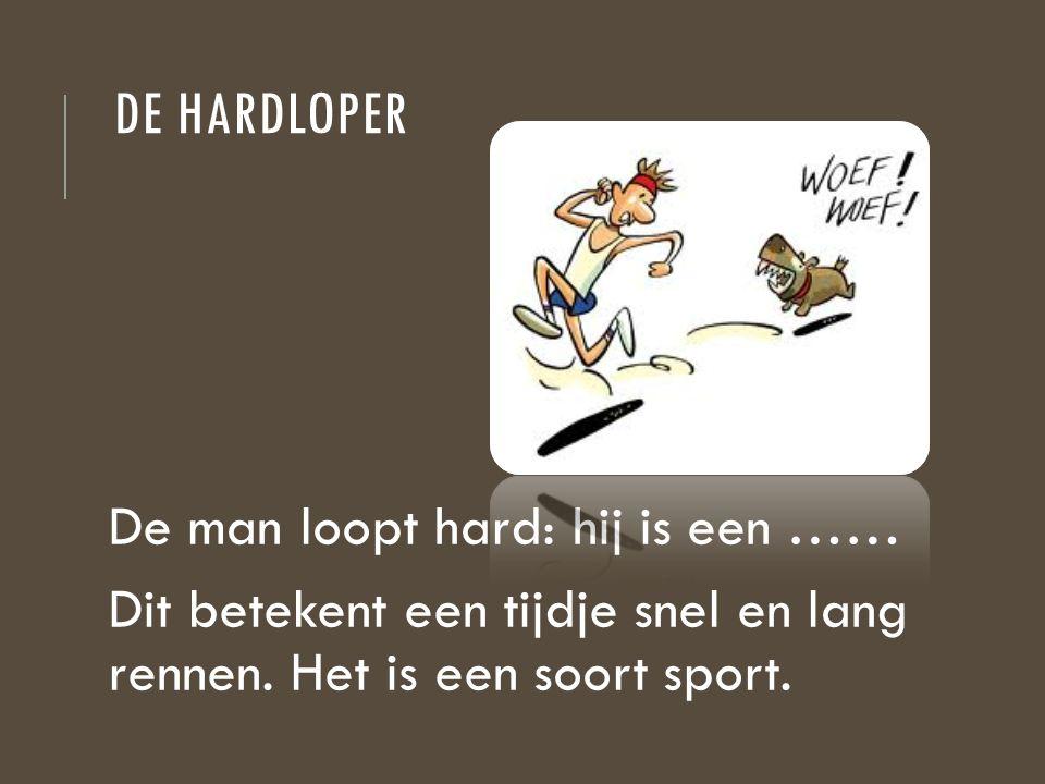 DE HARDLOPER De man loopt hard: hij is een …… Dit betekent een tijdje snel en lang rennen. Het is een soort sport.