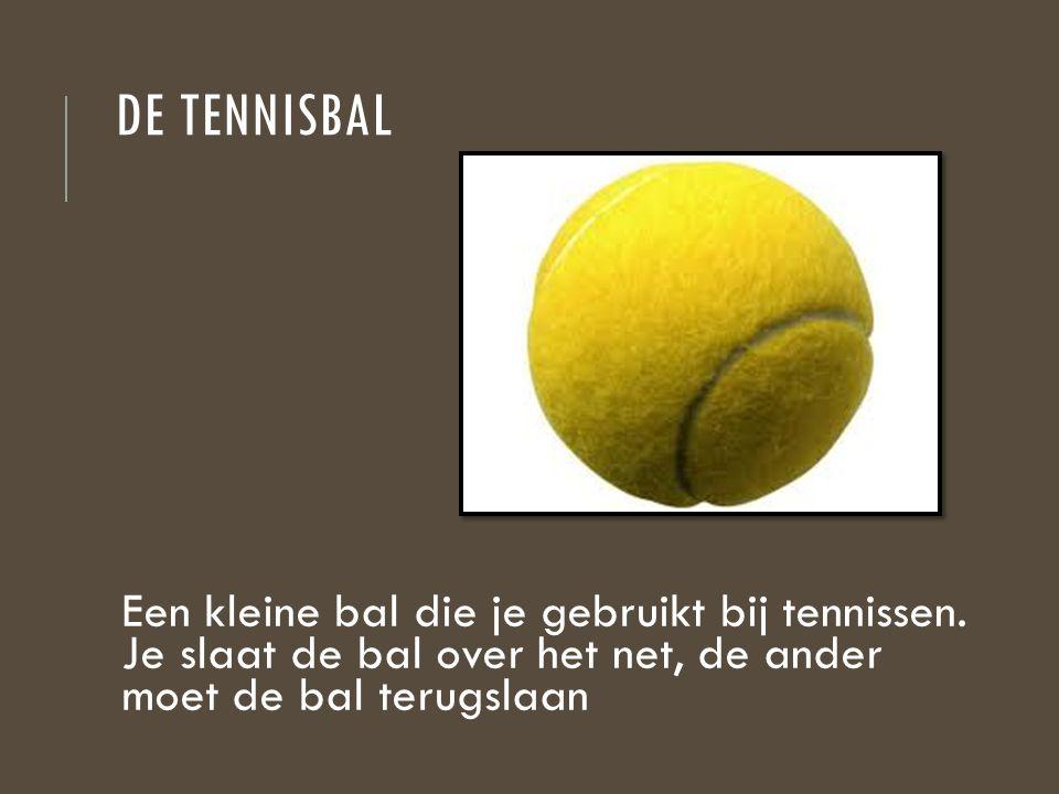 DE TENNISBAL Een kleine bal die je gebruikt bij tennissen. Je slaat de bal over het net, de ander moet de bal terugslaan