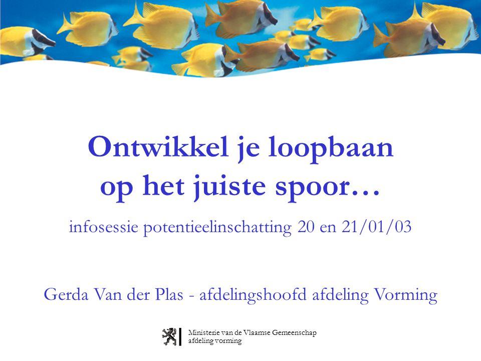 Ministerie van de Vlaamse Gemeenschap afdeling vorming Ontwikkel je loopbaan op het juiste spoor… infosessie potentieelinschatting 20 en 21/01/03 Gerda Van der Plas - afdelingshoofd afdeling Vorming