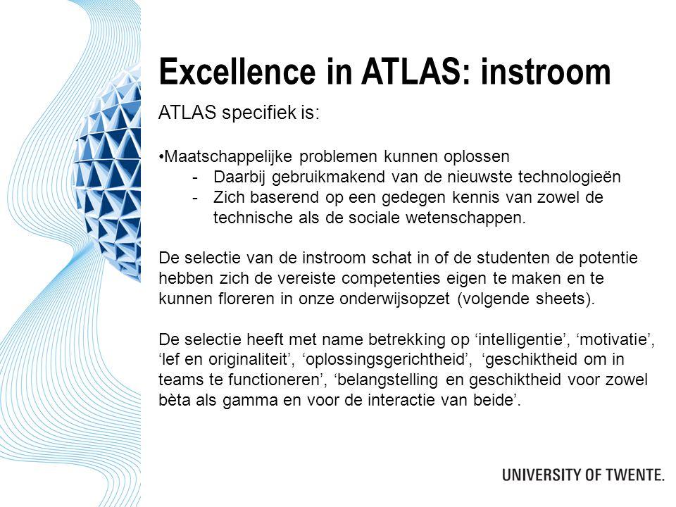 Excellence in ATLAS: instroom ATLAS specifiek is: Maatschappelijke problemen kunnen oplossen -Daarbij gebruikmakend van de nieuwste technologieën -Zich baserend op een gedegen kennis van zowel de technische als de sociale wetenschappen.