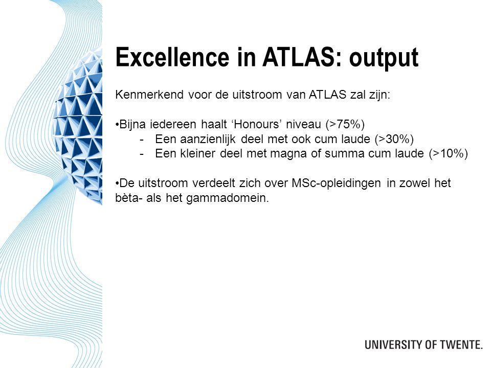 Excellence in ATLAS: output Kenmerkend voor de uitstroom van ATLAS zal zijn: Bijna iedereen haalt 'Honours' niveau (>75%) -Een aanzienlijk deel met ook cum laude (>30%) -Een kleiner deel met magna of summa cum laude (>10%) De uitstroom verdeelt zich over MSc-opleidingen in zowel het bèta- als het gammadomein.