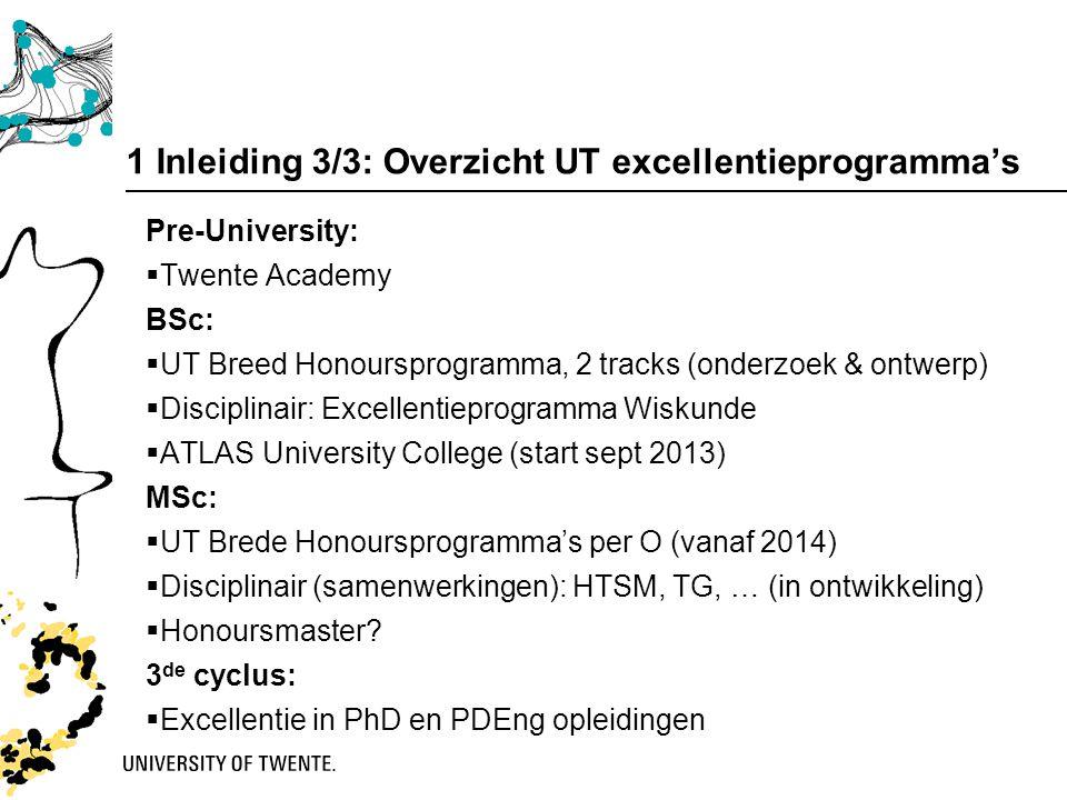 1 Inleiding 3/3: Overzicht UT excellentieprogramma's Pre-University:  Twente Academy BSc:  UT Breed Honoursprogramma, 2 tracks (onderzoek & ontwerp)  Disciplinair: Excellentieprogramma Wiskunde  ATLAS University College (start sept 2013) MSc:  UT Brede Honoursprogramma's per O (vanaf 2014)  Disciplinair (samenwerkingen): HTSM, TG, … (in ontwikkeling)  Honoursmaster.