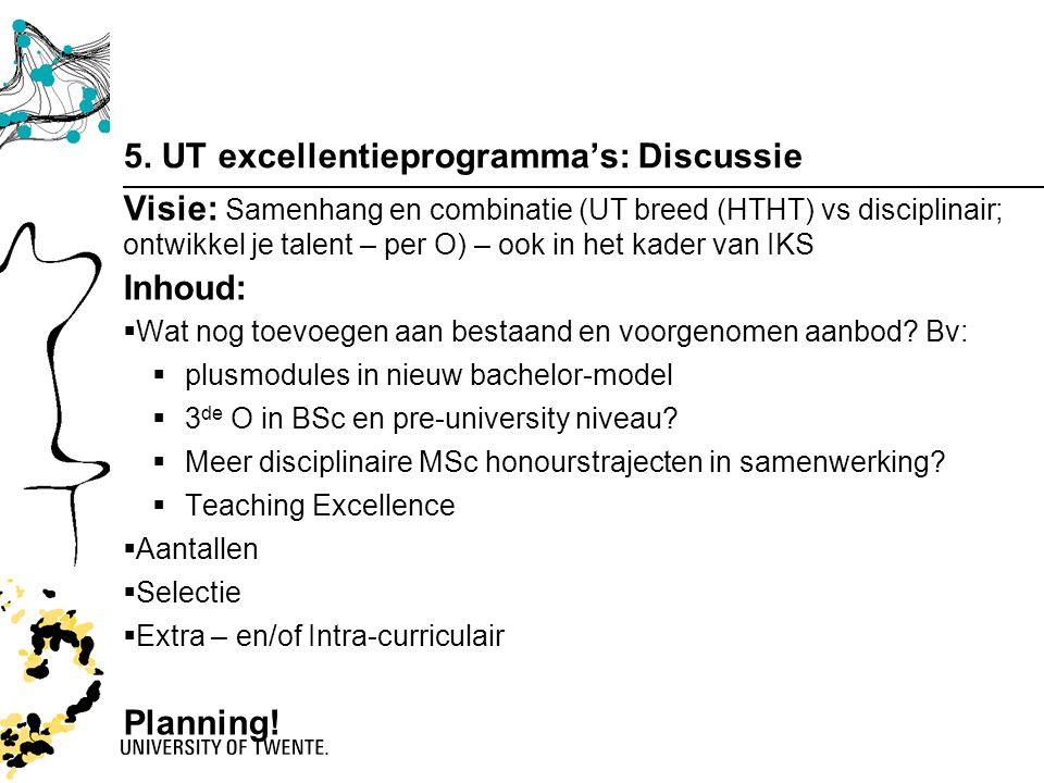 5. UT excellentieprogramma's: Discussie Visie: Samenhang en combinatie (UT breed (HTHT) vs disciplinair; ontwikkel je talent – per O) – ook in het kad