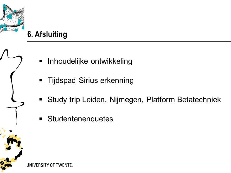 6. Afsluiting  Inhoudelijke ontwikkeling  Tijdspad Sirius erkenning  Study trip Leiden, Nijmegen, Platform Betatechniek  Studentenenquetes