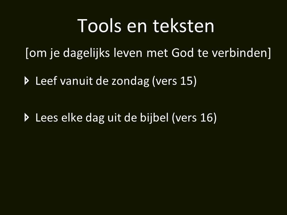 Tools en teksten [om je dagelijks leven met God te verbinden] Leef vanuit de zondag (vers 15) Lees elke dag uit de bijbel (vers 16)