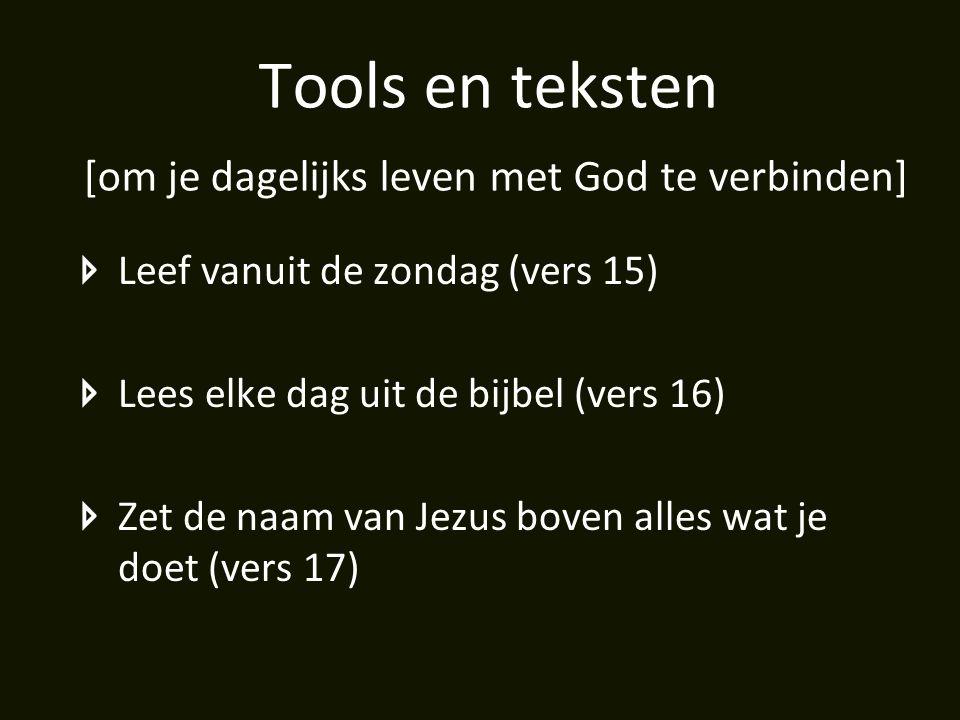 Tools en teksten [om je dagelijks leven met God te verbinden] Leef vanuit de zondag (vers 15) Lees elke dag uit de bijbel (vers 16) Zet de naam van Je