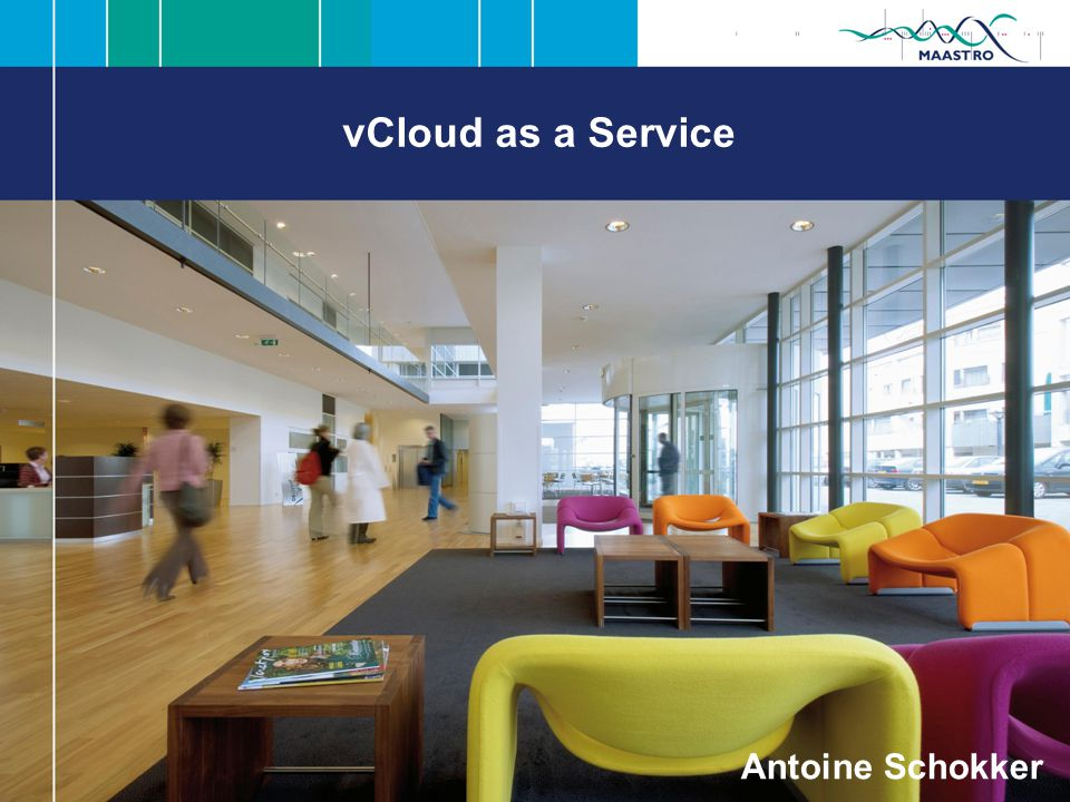 vCloud as a Service - Maastro CLINIC Antoine Schokker –Senior Medewerker I&S Maastro Clinic