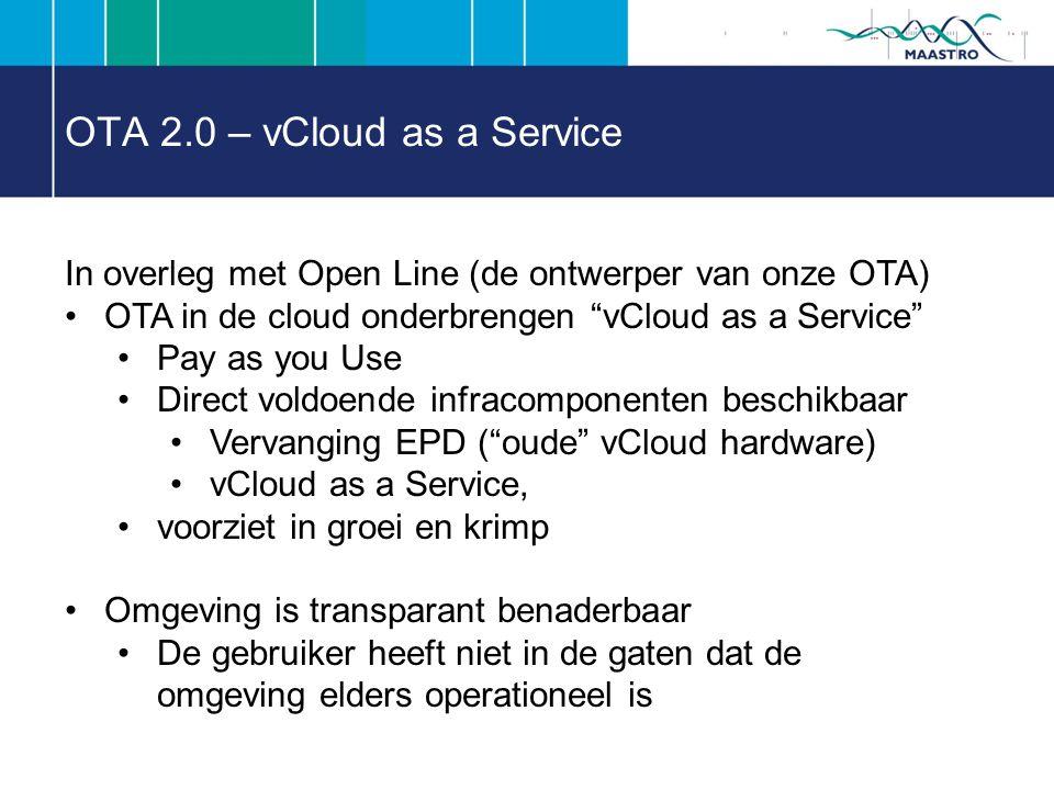 OTA 2.0 – vCloud as a Service In overleg met Open Line (de ontwerper van onze OTA) OTA in de cloud onderbrengen vCloud as a Service Pay as you Use Direct voldoende infracomponenten beschikbaar Vervanging EPD ( oude vCloud hardware) vCloud as a Service, voorziet in groei en krimp Omgeving is transparant benaderbaar De gebruiker heeft niet in de gaten dat de omgeving elders operationeel is