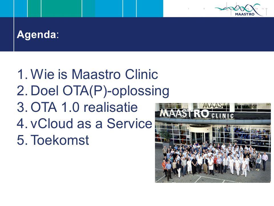 Agenda: 1.Wie is Maastro Clinic 2.Doel OTA(P)-oplossing 3.OTA 1.0 realisatie 4.vCloud as a Service 5.Toekomst