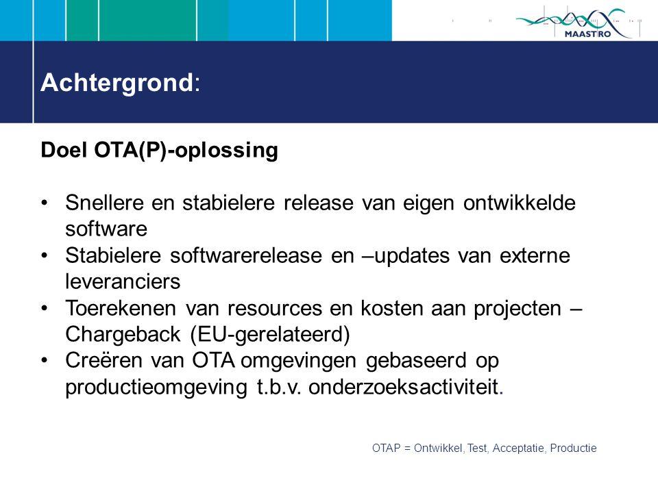 Achtergrond: Doel OTA(P)-oplossing Snellere en stabielere release van eigen ontwikkelde software Stabielere softwarerelease en –updates van externe leveranciers Toerekenen van resources en kosten aan projecten – Chargeback (EU-gerelateerd) Creëren van OTA omgevingen gebaseerd op productieomgeving t.b.v.