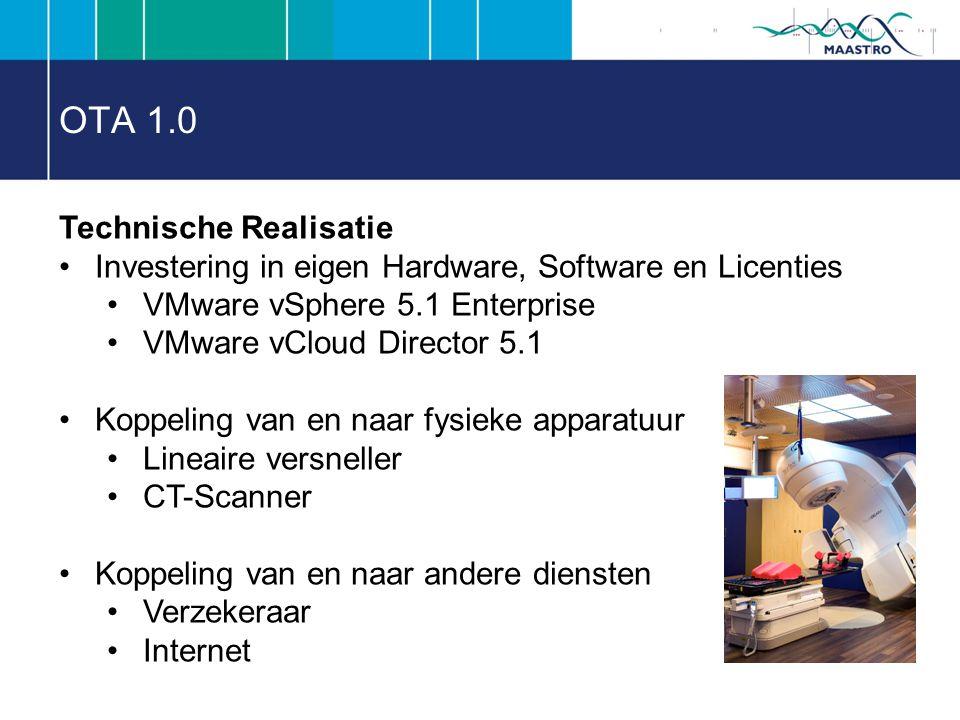 OTA 1.0 Technische Realisatie Investering in eigen Hardware, Software en Licenties VMware vSphere 5.1 Enterprise VMware vCloud Director 5.1 Koppeling van en naar fysieke apparatuur Lineaire versneller CT-Scanner Koppeling van en naar andere diensten Verzekeraar Internet
