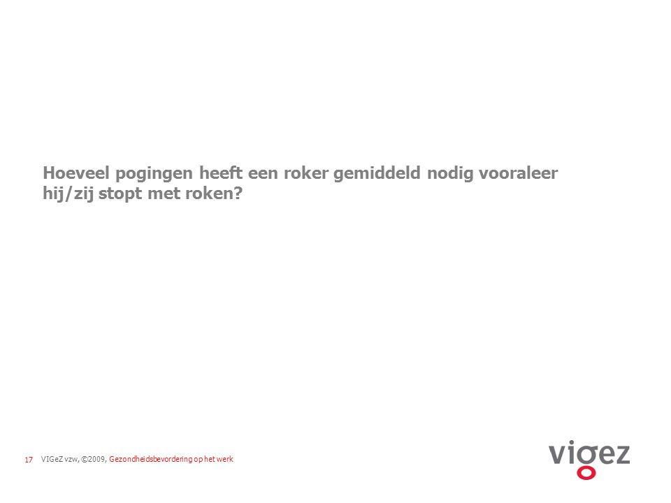 VIGeZ vzw, ©2009, Gezondheidsbevordering op het werk17 Hoeveel pogingen heeft een roker gemiddeld nodig vooraleer hij/zij stopt met roken?