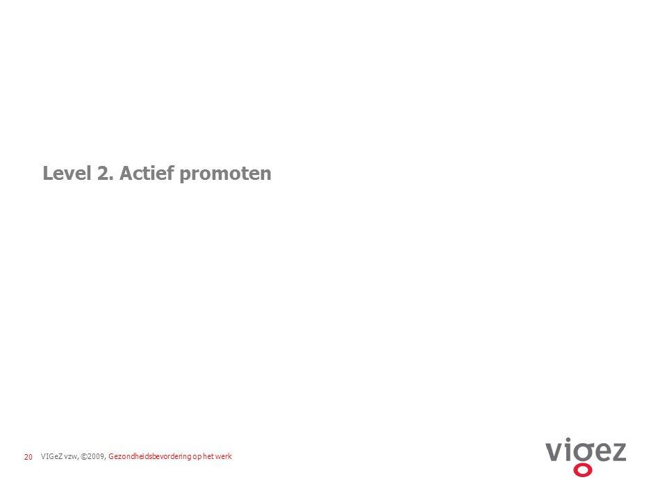 VIGeZ vzw, ©2009, Gezondheidsbevordering op het werk20 Level 2. Actief promoten