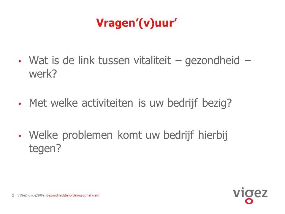VIGeZ vzw, ©2009, Gezondheidsbevordering op het werk3 Vragen'(v)uur' Wat is de link tussen vitaliteit – gezondheid – werk? Met welke activiteiten is u