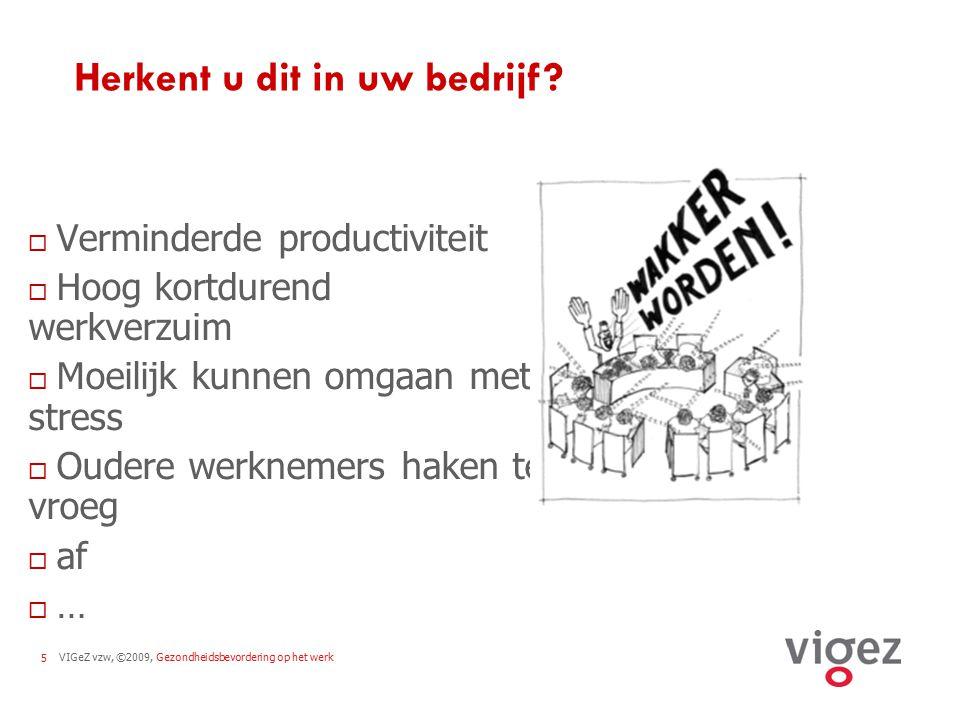 VIGeZ vzw, ©2009, Gezondheidsbevordering op het werk5 Herkent u dit in uw bedrijf?  Verminderde productiviteit  Hoog kortdurend werkverzuim  Moeili
