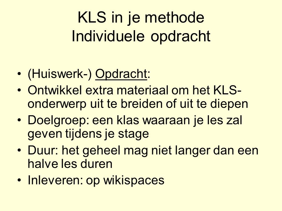 KLS in je methode Individuele opdracht (Huiswerk-) Opdracht: Ontwikkel extra materiaal om het KLS- onderwerp uit te breiden of uit te diepen Doelgroep: een klas waaraan je les zal geven tijdens je stage Duur: het geheel mag niet langer dan een halve les duren Inleveren: op wikispaces