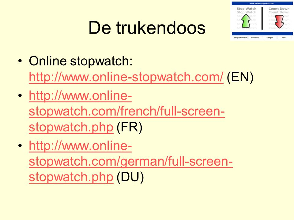 De trukendoos Online stopwatch: http://www.online-stopwatch.com/ (EN) http://www.online-stopwatch.com/ http://www.online- stopwatch.com/french/full-screen- stopwatch.php (FR)http://www.online- stopwatch.com/french/full-screen- stopwatch.php http://www.online- stopwatch.com/german/full-screen- stopwatch.php (DU)http://www.online- stopwatch.com/german/full-screen- stopwatch.php