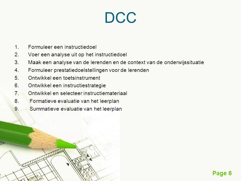 Page 6 DCC 1.Formuleer een instructiedoel 2.Voer een analyse uit op het instructiedoel 3.Maak een analyse van de lerenden en de context van de onderwijssituatie 4.Formuleer prestatiedoelstellingen voor de lerenden 5.Ontwikkel een toetsinstrument 6.Ontwikkel een instructiestrategie 7.