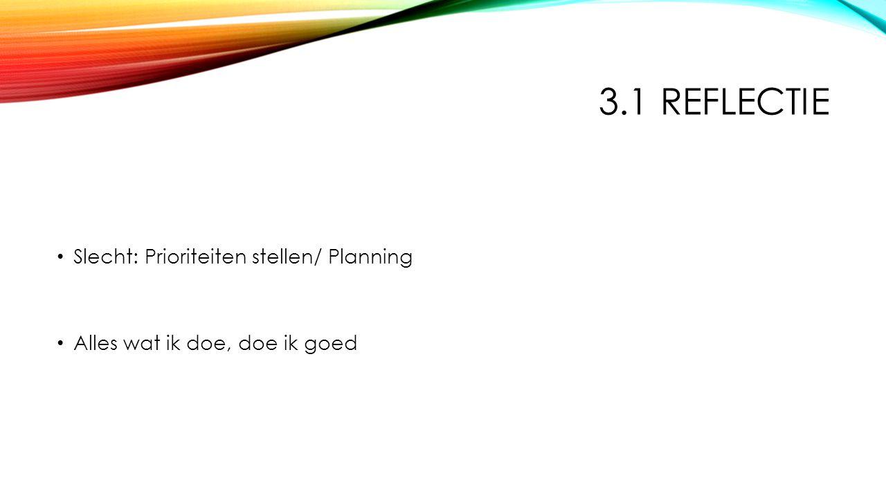 3.1 REFLECTIE Slecht: Prioriteiten stellen/ Planning Alles wat ik doe, doe ik goed