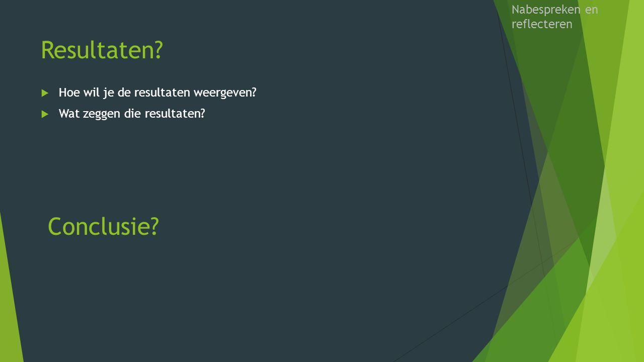 Resultaten?  Hoe wil je de resultaten weergeven?  Wat zeggen die resultaten? Nabespreken en reflecteren Conclusie?
