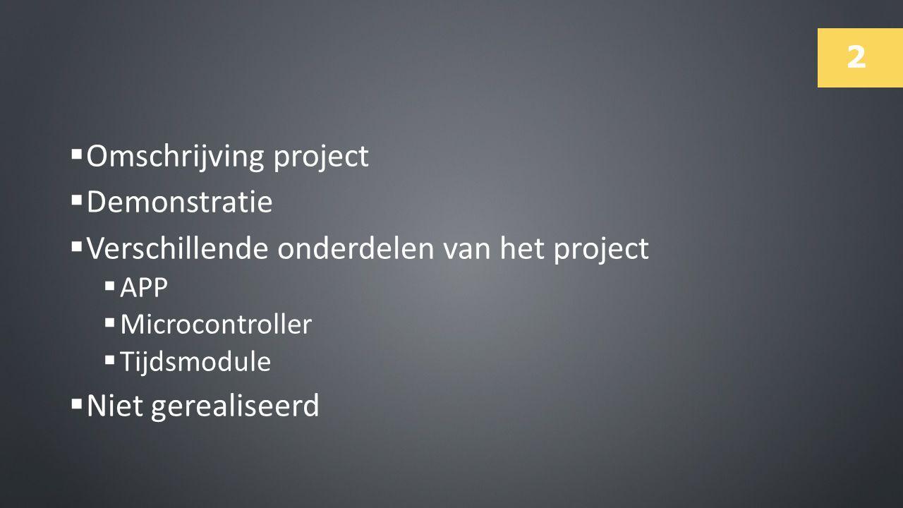 2  Omschrijving project  Demonstratie  Verschillende onderdelen van het project  APP  Microcontroller  Tijdsmodule  Niet gerealiseerd