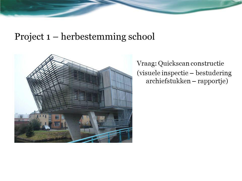 Project 1 – herbestemming school Vraag: Quickscan constructie (visuele inspectie – bestudering archiefstukken – rapportje)