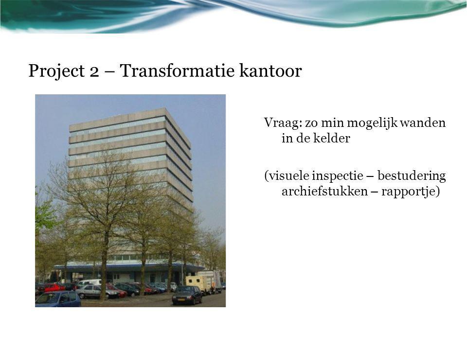 Project 2 – Transformatie kantoor Vraag: zo min mogelijk wanden in de kelder (visuele inspectie – bestudering archiefstukken – rapportje)