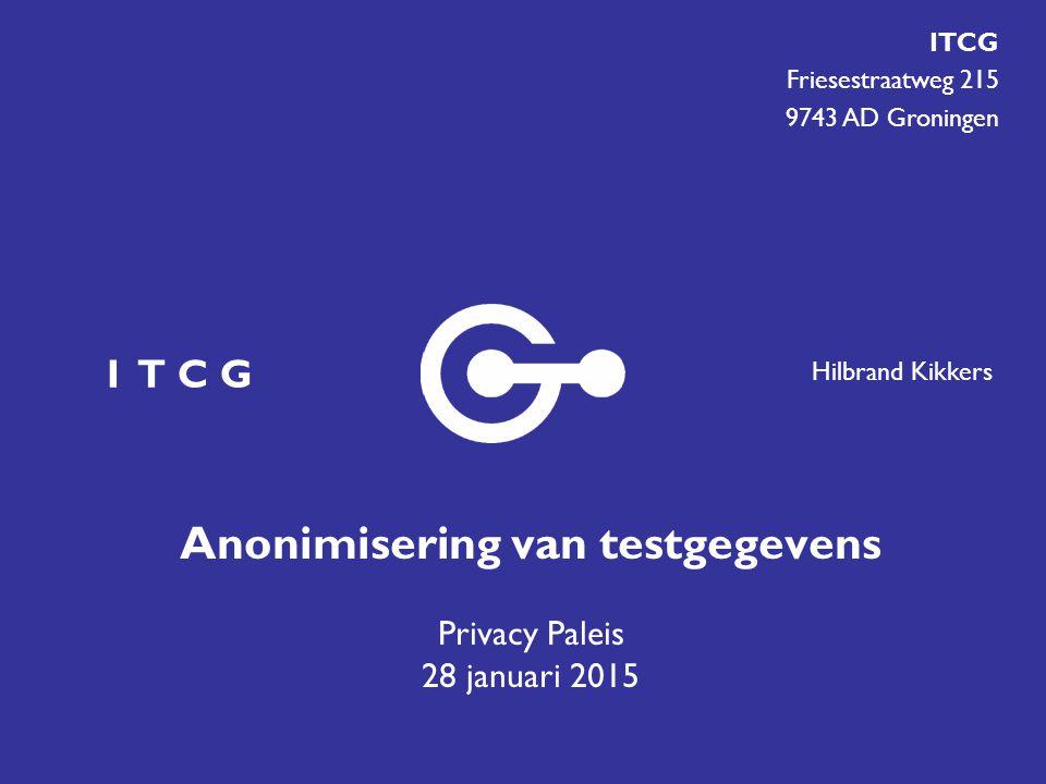 Hilbrand Kikkers I T C G Friesestraatweg 215 9743 AD Groningen Anonimisering van testgegevens Privacy Paleis 28 januari 2015