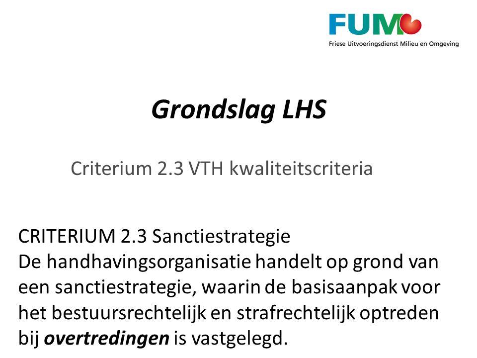 Grondslag LHS Criterium 2.3 VTH kwaliteitscriteria CRITERIUM 2.3 Sanctiestrategie De handhavingsorganisatie handelt op grond van een sanctiestrategie,