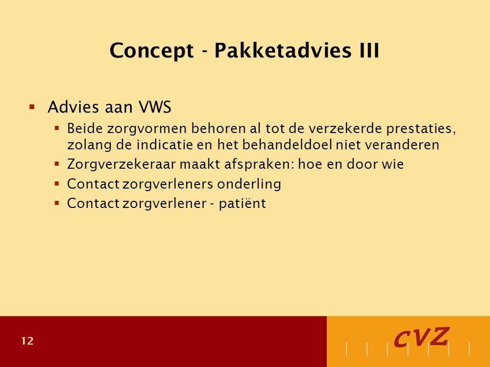 12 Concept - Pakketadvies III  Advies aan VWS  Beide zorgvormen behoren al tot de verzekerde prestaties, zolang de indicatie en het behandeldoel niet veranderen  Zorgverzekeraar maakt afspraken: hoe en door wie  Contact zorgverleners onderling  Contact zorgverlener - patiënt