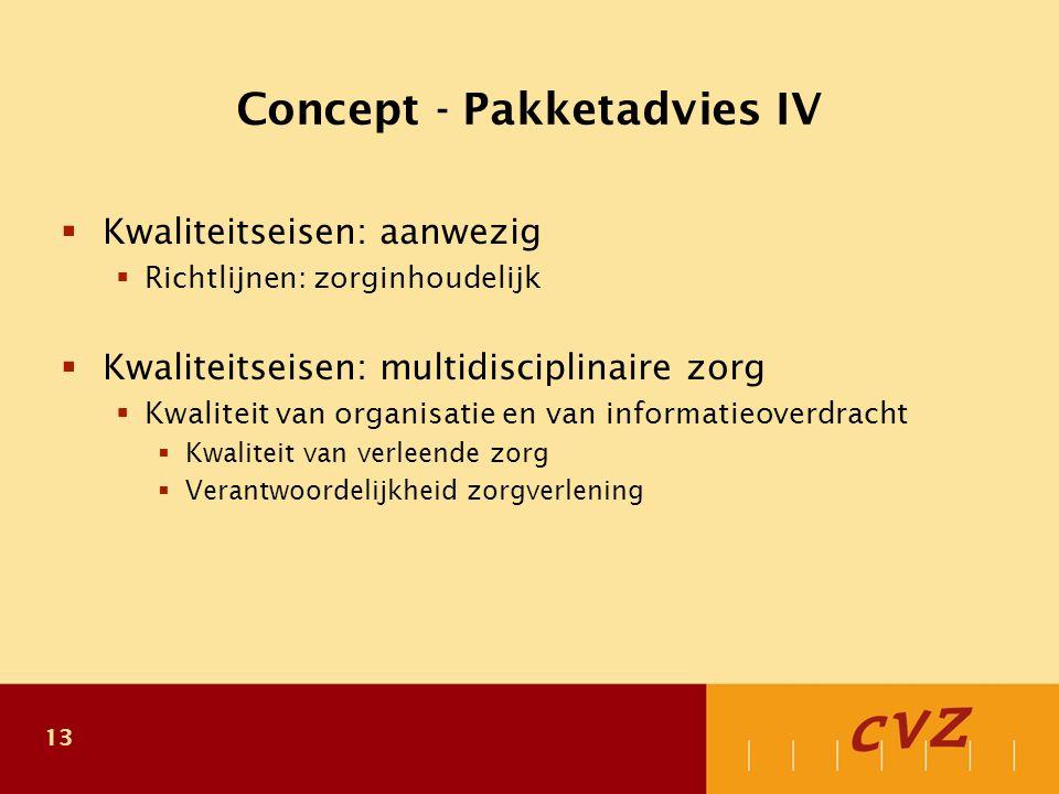 13 Concept - Pakketadvies IV  Kwaliteitseisen: aanwezig  Richtlijnen: zorginhoudelijk  Kwaliteitseisen: multidisciplinaire zorg  Kwaliteit van organisatie en van informatieoverdracht  Kwaliteit van verleende zorg  Verantwoordelijkheid zorgverlening