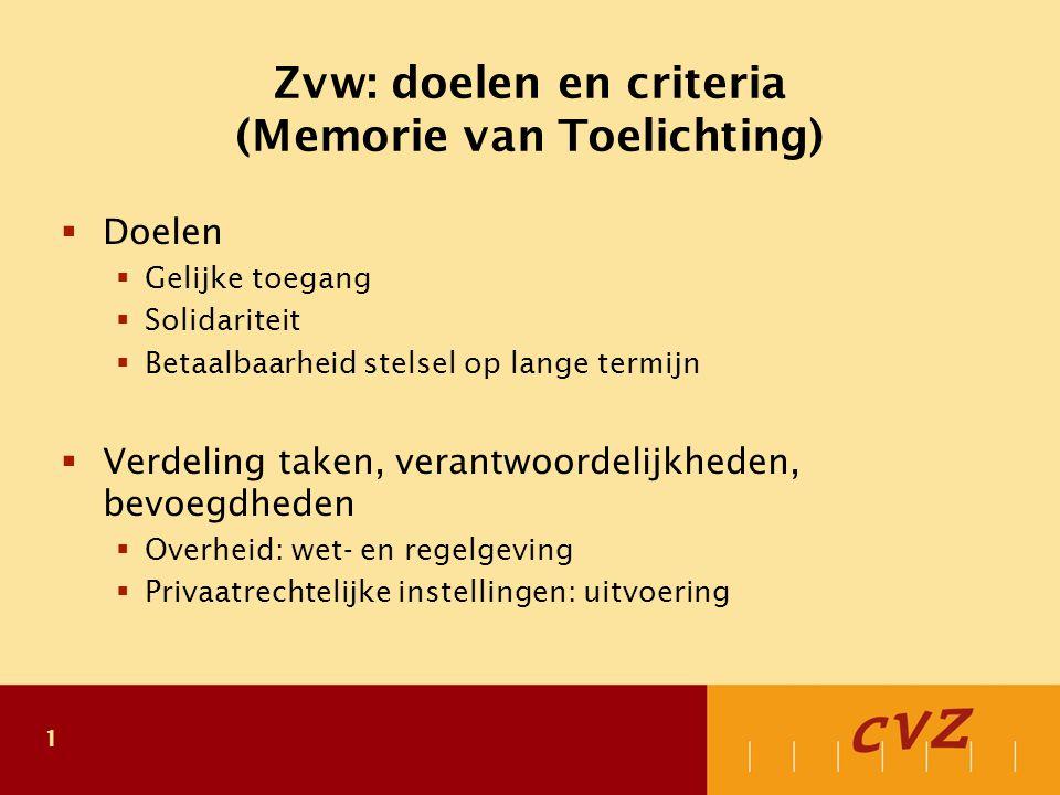 1 Zvw: doelen en criteria (Memorie van Toelichting)  Doelen  Gelijke toegang  Solidariteit  Betaalbaarheid stelsel op lange termijn  Verdeling taken, verantwoordelijkheden, bevoegdheden  Overheid: wet- en regelgeving  Privaatrechtelijke instellingen: uitvoering