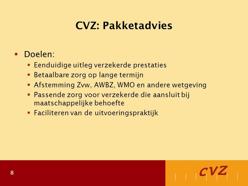 8 CVZ: Pakketadvies  Doelen:  Eenduidige uitleg verzekerde prestaties  Betaalbare zorg op lange termijn  Afstemming Zvw, AWBZ, WMO en andere wetgeving  Passende zorg voor verzekerde die aansluit bij maatschappelijke behoefte  Faciliteren van de uitvoeringspraktijk