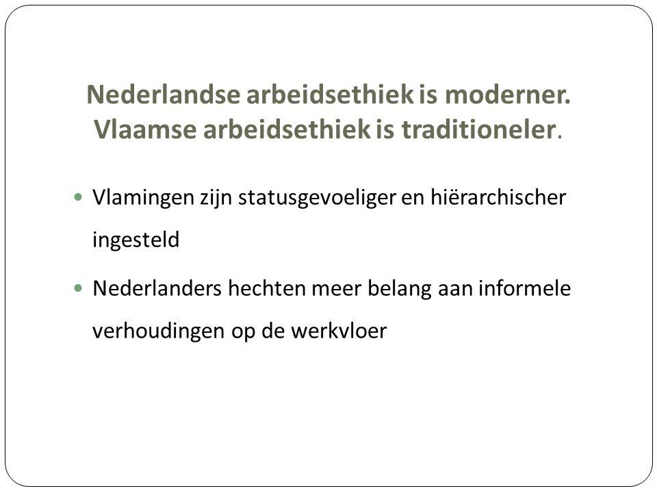 Nederlandse arbeidsethiek is moderner. Vlaamse arbeidsethiek is traditioneler. Vlamingen zijn statusgevoeliger en hiërarchischer ingesteld Nederlander