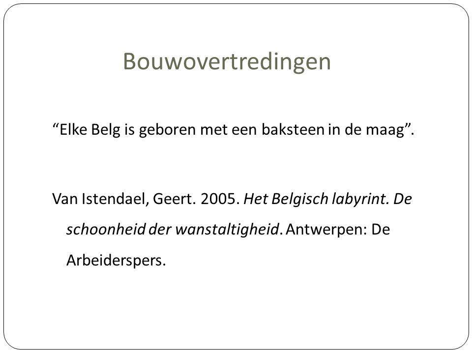 """Bouwovertredingen """"Elke Belg is geboren met een baksteen in de maag"""". Van Istendael, Geert. 2005. Het Belgisch labyrint. De schoonheid der wanstaltigh"""