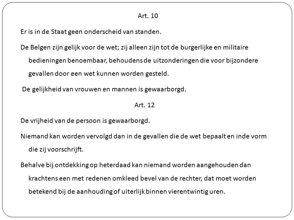 Art. 10 Er is in de Staat geen onderscheid van standen. De Belgen zijn gelijk voor de wet; zij alleen zijn tot de burgerlijke en militaire bedieningen