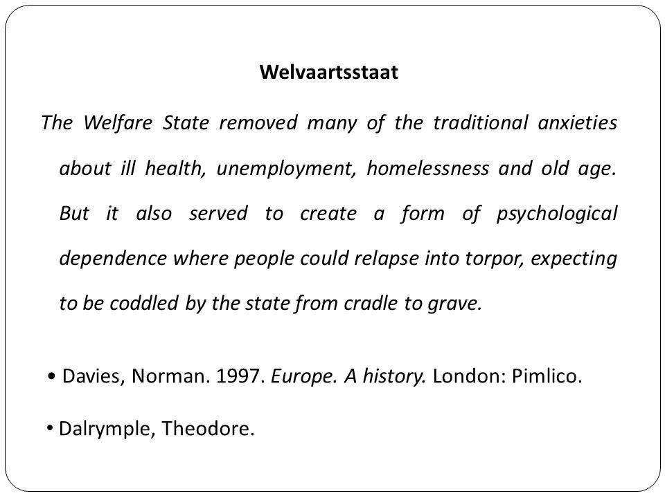 Davies, Norman. 1997. Europe. A history. London: Pimlico. Welvaartsstaat The Welfare State removed many of the traditional anxieties about ill health,
