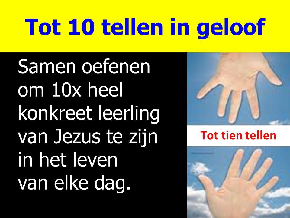 Tot 10 tellen in geloof Samen oefenen om 10x heel konkreet leerling van Jezus te zijn in het leven van elke dag. Tot tien tellen