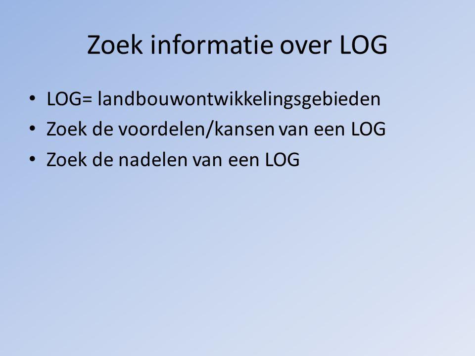 Zoek informatie over LOG LOG= landbouwontwikkelingsgebieden Zoek de voordelen/kansen van een LOG Zoek de nadelen van een LOG