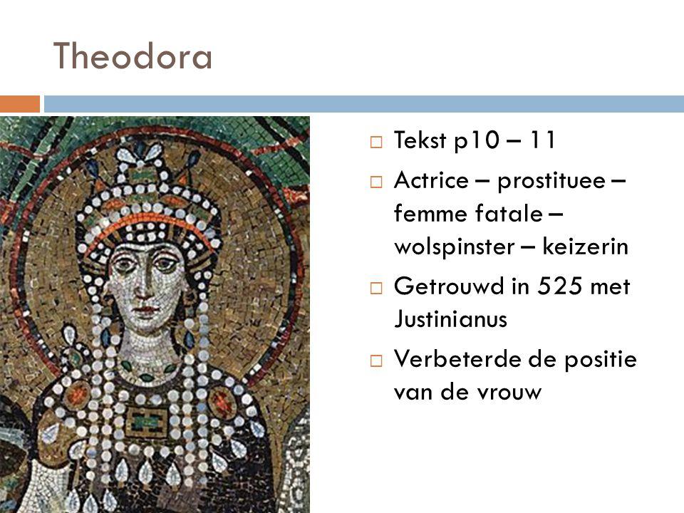Theodora  Tekst p10 – 11  Actrice – prostituee – femme fatale – wolspinster – keizerin  Getrouwd in 525 met Justinianus  Verbeterde de positie van