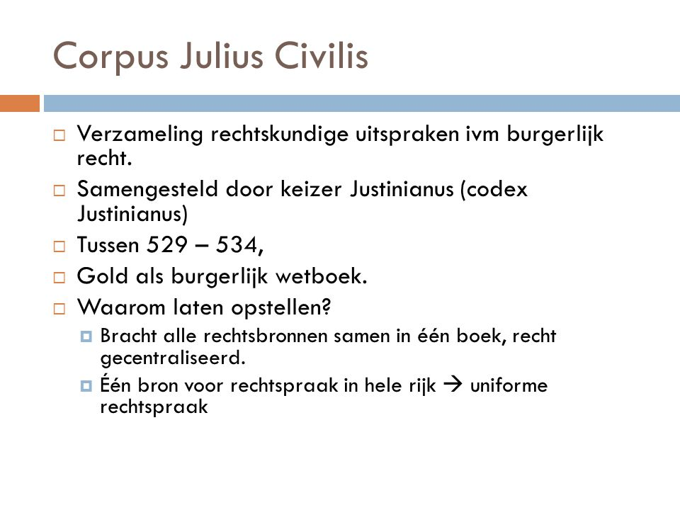 Corpus Julius Civilis  Verzameling rechtskundige uitspraken ivm burgerlijk recht.  Samengesteld door keizer Justinianus (codex Justinianus)  Tussen