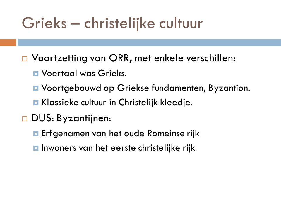 Grieks – christelijke cultuur  Voortzetting van ORR, met enkele verschillen:  Voertaal was Grieks.  Voortgebouwd op Griekse fundamenten, Byzantion.